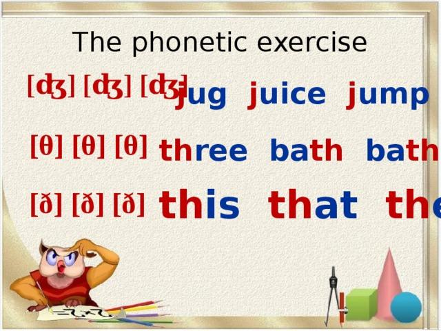 The phonetic exercise [ʤ] [ʤ] [ʤ] j ug  j uice  j ump [θ] [θ] [θ] th ree  ba th  ba th room th is  th at   th ere [ð] [ð] [ð]