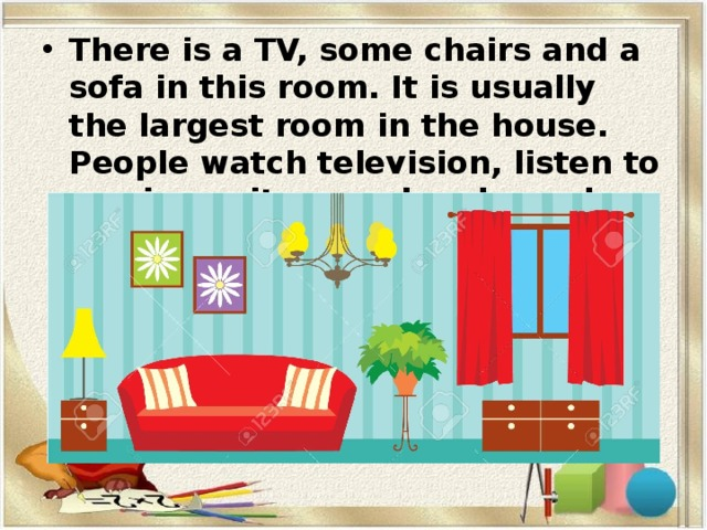 There is a TV, some chairs and a sofa in this room. It is usually the largest room in the house. People watch television, listen to music or sit around and speak there.