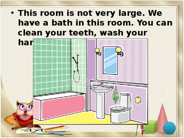 This room is not very large. We have a bath in this room. You can clean your teeth, wash your hands and face there.