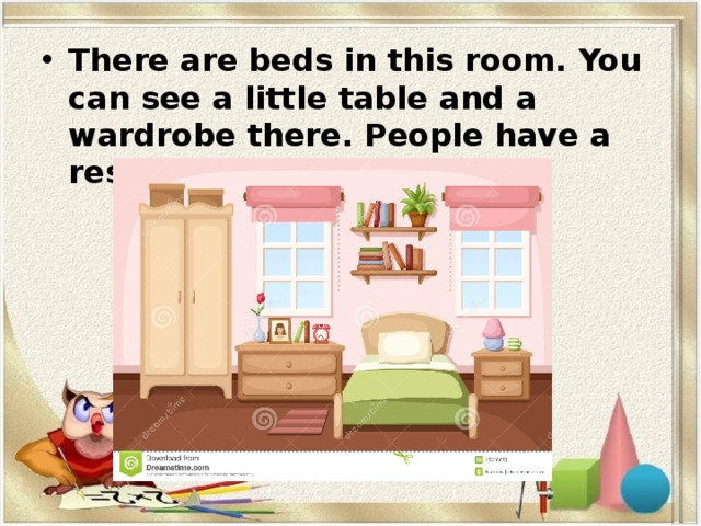 There are beds in this room. You can see a little table and a wardrobe there. People have a rest in this room.