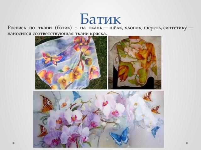Батик Роспись по ткани (батик) - на ткань—шёлк,хлопок,шерсть,синтетику— наносится соответствующая ткани краска.