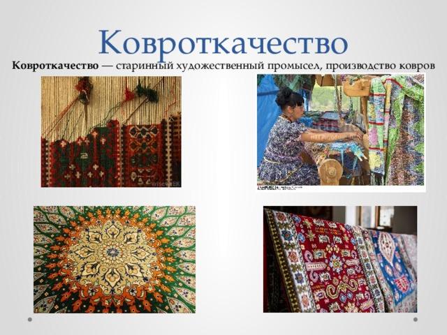 Ковроткачество Ковроткачество — старинный художественныйпромысел, производство ковров