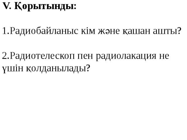 V. Қорытынды: 1.Радиобайланыс кім және қашан ашты? 2.Радиотелескоп пен радиолакация не үшін қолданылады?