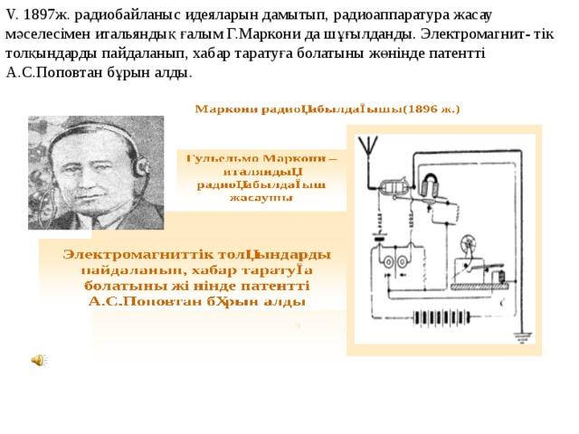 V. 1897ж. радиобайланыс идеяларын дамытып, радиоаппаратура жасау мәселесімен итальяндық ғалым Г.Маркони да шұғылданды. Электромагнит- тік толқындарды пайдаланып, хабар таратуға болатыны жөнінде патентті А.С.Поповтан бұрын алды.
