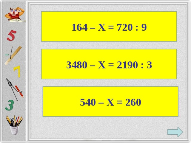 164 – Х = 720 : 9 3480 – Х = 2190 : 3 540 – Х = 260