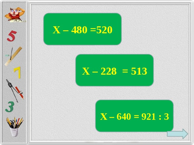 Х – 480 =520 Х – 228 = 513 Х – 640 = 921 : 3