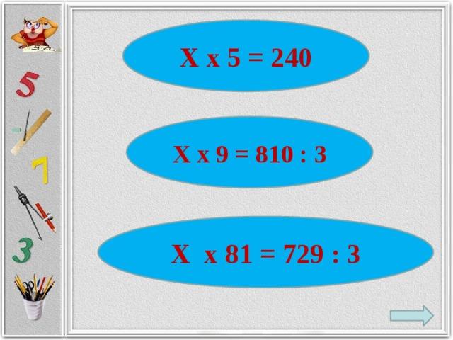 Х х 5 = 240 Х х 9 = 810 : 3 Х х 81 = 729 : 3