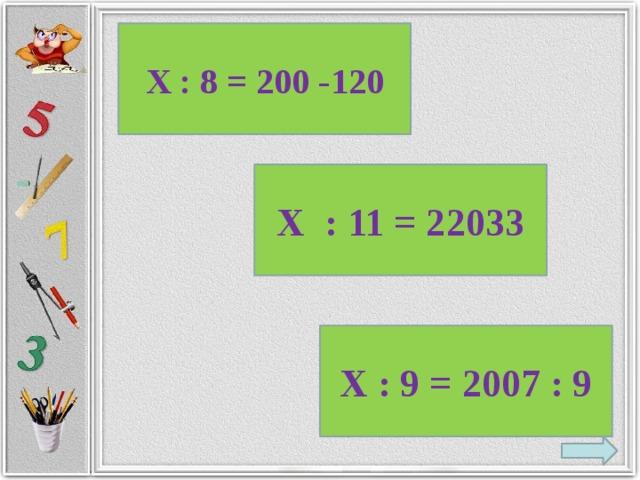 Х : 8 = 200 -120 Х : 11 = 22033 Х : 9 = 2007 : 9