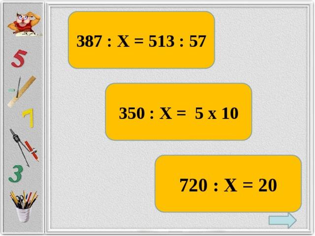 387 : Х = 513 : 57 350 : Х = 5 х 10 720 : Х = 20