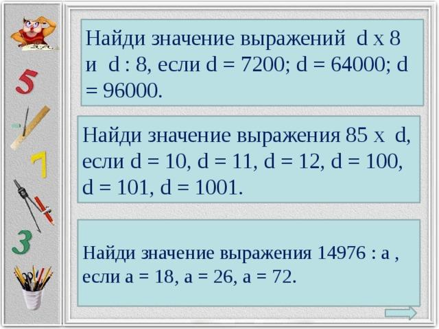Найди значение выражений d х 8 и d : 8, если d = 7200; d = 64000; d = 96000. Найди значение выражения 85 х d, если d = 10, d = 11, d = 12, d = 100, d = 101, d = 1001. Найди значение выражения 14976 : a , если a = 18, a = 26, a = 72.
