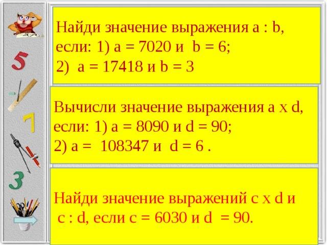 Найди значение выражения a : b, если: 1) а = 7020 и b = 6; 2) а = 17418 и b = 3 Вычисли значение выражения а х d, если: 1) а = 8090 и d = 90; 2) а = 108347 и d = 6 . Найди значение выражений с х d и  с : d, если с = 6030 и d = 90.