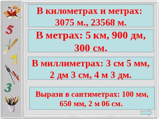 В километрах и метрах: 3075 м., 23568 м. В метрах: 5 км, 900 дм, 300 см. В миллиметрах: 3 см 5 мм, 2 дм 3 см, 4 м 3 дм. Вырази в сантиметрах: 100 мм, 650 мм, 2 м 06 см.