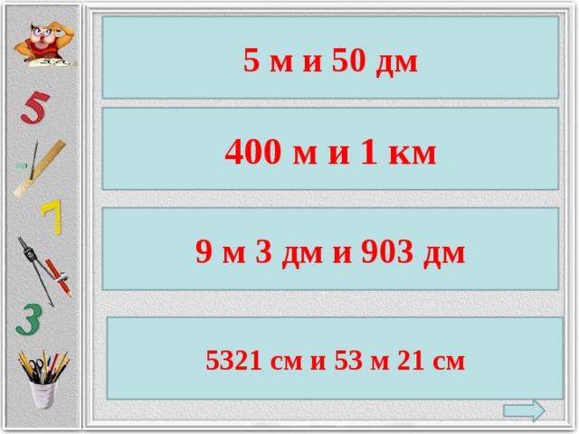 5 м и 50 дм 400 м и 1 км 9 м 3 дм и 903 дм 5321 см и 53 м 21 см