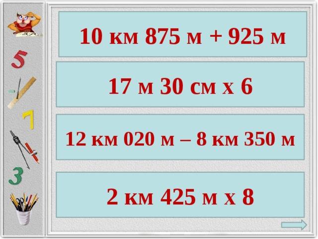 10 км 875 м + 925 м 17 м 30 см х 6 12 км 020 м – 8 км 350 м 2 км 425 м х 8