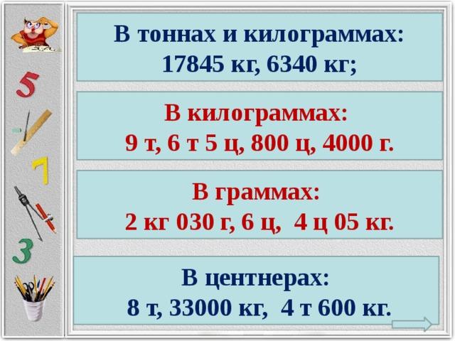 В тоннах и килограммах: 17845 кг, 6340 кг; В килограммах: 9 т, 6 т 5 ц, 800 ц, 4000 г. В граммах: 2 кг 030 г, 6 ц, 4 ц 05 кг. В центнерах:  8 т, 33000 кг, 4 т 600 кг.