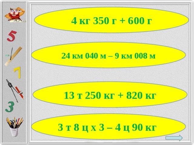 4 кг 350 г + 600 г 24 км 040 м – 9 км 008 м 13 т 250 кг + 820 кг 3 т 8 ц х 3 – 4 ц 90 кг