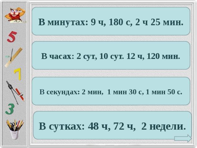 В минутах: 9 ч, 180 с, 2 ч 25 мин. В часах: 2 сут, 10 сут. 12 ч, 120 мин. В секундах: 2 мин, 1 мин 30 с, 1 мин 50 с. В сутках: 48 ч, 72 ч, 2 недели.