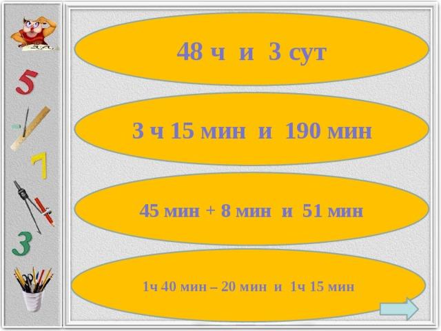 48 ч и 3 сут 3 ч 15 мин и 190 мин 45 мин + 8 мин и 51 мин 1ч 40 мин – 20 мин и 1ч 15 мин