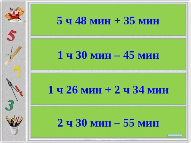 5 ч 48 мин + 35 мин 1 ч 30 мин – 45 мин 1 ч 26 мин + 2 ч 34 мин 2 ч 30 мин – 55 мин