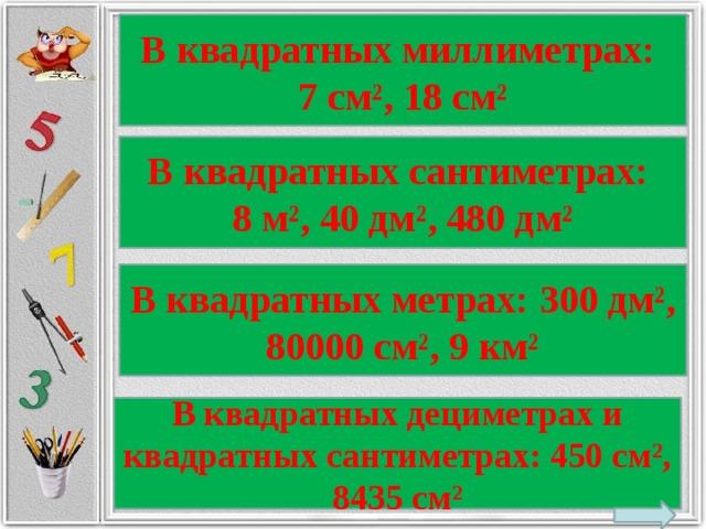 В квадратных миллиметрах: 7 см², 18 см² В квадратных сантиметрах: 8 м², 40 дм², 480 дм² В квадратных метрах: 300 дм², 80000 см², 9 км² В квадратных дециметрах и квадратных сантиметрах: 450 см², 8435 см²