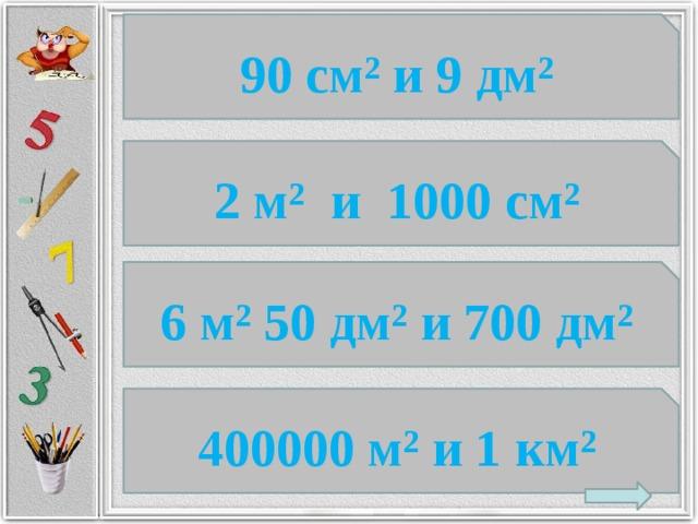 90 см² и 9 дм² 2 м² и 1000 см² 6 м² 50 дм² и 700 дм² 400000 м² и 1 км²