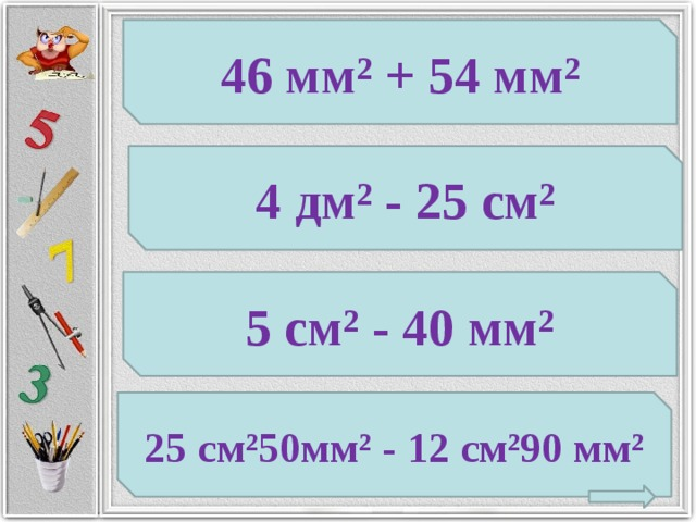 46 мм² + 54 мм² 4 дм² - 25 см² 5 см² - 40 мм² 25 см²50мм² - 12 см²90 мм²