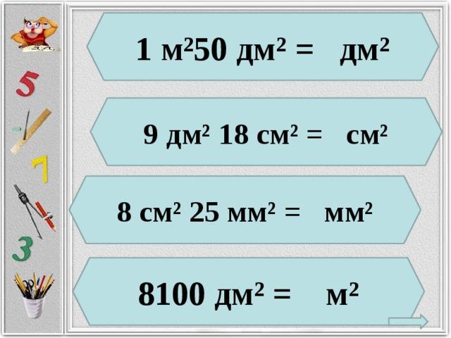 1 м²50 дм² = дм² 9 дм² 18 см² = см² 8 см² 25 мм² = мм² 8100 дм² = м²