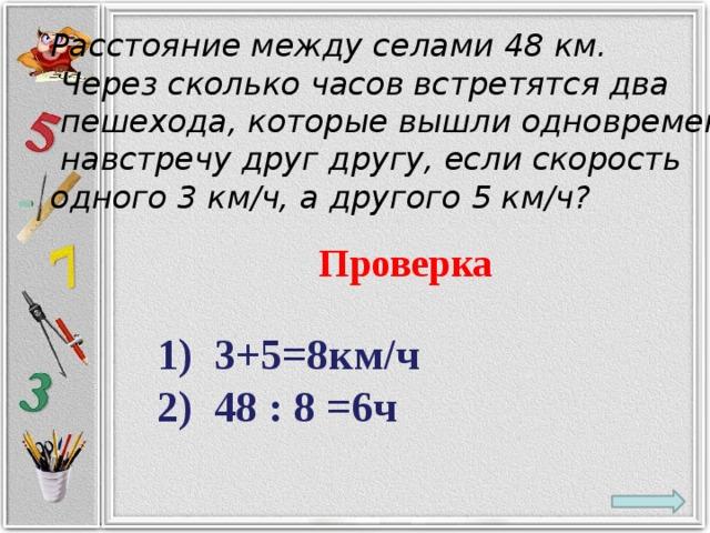 Расстояние между селами 48 км.  Через сколько часов встретятся два  пешехода, которые вышли одновременно  навстречу друг другу, если скорость одного 3 км/ч, а другого 5 км/ч? Проверка