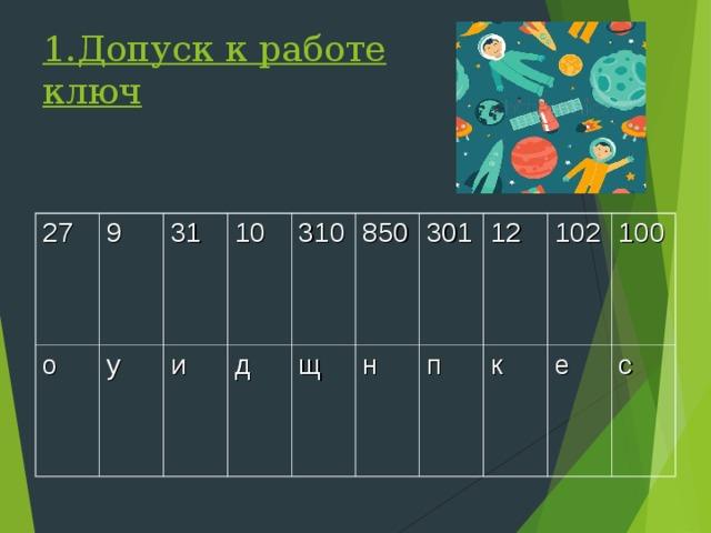 1.Допуск к работе  ключ 27 9 о у 31 10 и д 310 850 щ н 301 12 п к 102 100 е с