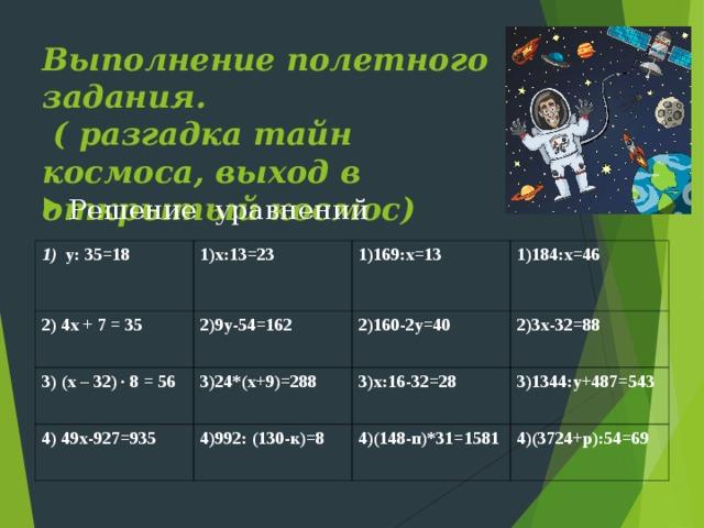 Выполнение полетного задания.  ( разгадка тайн космоса, выход в открытый космос) Решение уравнений 1) у: 35=18    2) 4х + 7 = 35 1)х:13=23 3) (х – 32) ∙ 8 = 56 1)169:х=13 2)9у-54=162 1)184:х=46 4) 49х-927=935 2)160-2у=40 3)24*(х+9)=288 3)х:16-32=28 4)992: (130-к)=8 2)3х-32=88 3)1344:у+487=543 4)(148-п)*31=1581 4)(3724+р):54=69