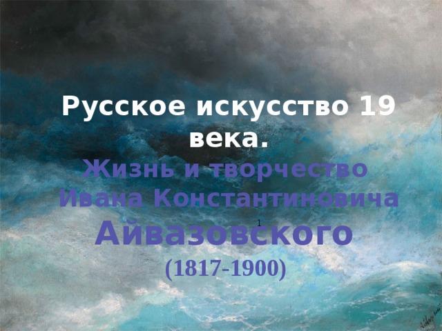 Русское искусство 19 века. Жизнь и творчество Ивана Константиновича Айвазовского  (1817-1900)  1