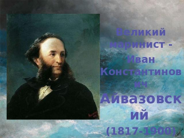 Великий маринист - Иван Константинович Айвазовский  (1817-1900)