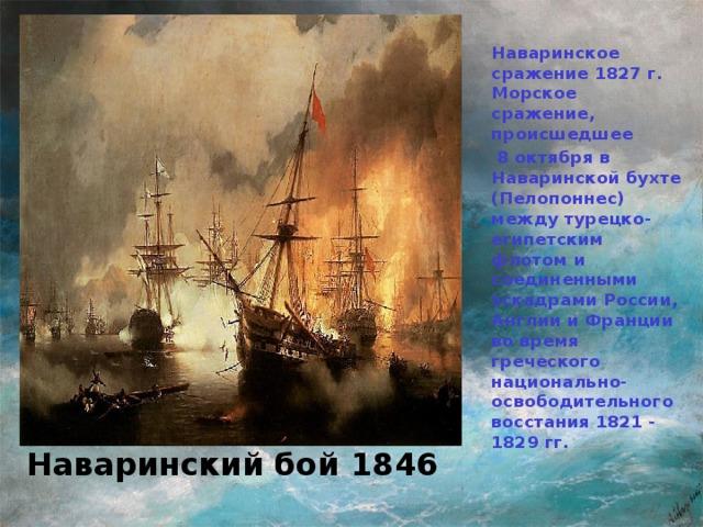Наваринское сражение 1827 г. Морское сражение, происшедшее  8 октября в Наваринской бухте (Пелопоннес) между турецко-египетским флотом и соединенными эскадрами России, Англии и Франции во время греческого национально-освободительного восстания 1821 - 1829 гг.  И.К. Айвазовский Наваринский бой 1846