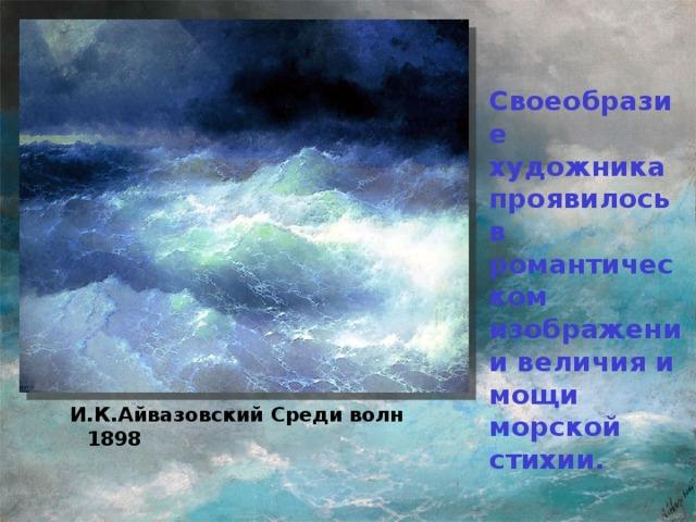 Своеобразие художника проявилось в романтическом изображении величия и мощи морской стихии. И.К.Айвазовский Среди волн 1898