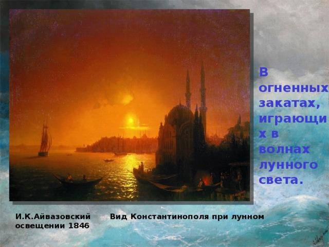 В огненных закатах, играющих в волнах лунного света. И.К.Айвазовский Вид Константинополя при лунном освещении 1846