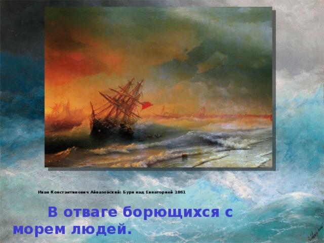 Иван Константинович Айвазовский: Буря над Евпаторией 1861    В отваге борющихся с морем людей.