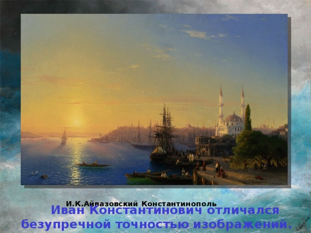 И.К.Айвазовский Константинополь    Иван Константинович отличался безупречной точностью изображений.