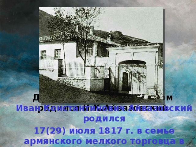 Дом в Феодосии, в котором родился И.К.Айвазовский Иван Константинович Айвазовский родился 17(29) июля 1817 г. в семье армянского мелкого торговца в Феодосии.