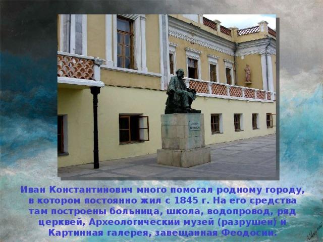Иван Константинович много помогал родному городу, в котором постоянно жил с 1845 г. На его средства там построены больница, школа, водопровод, ряд церквей, Археологическии музей (разрушен) и Картинная галерея, завещанная Феодосии.