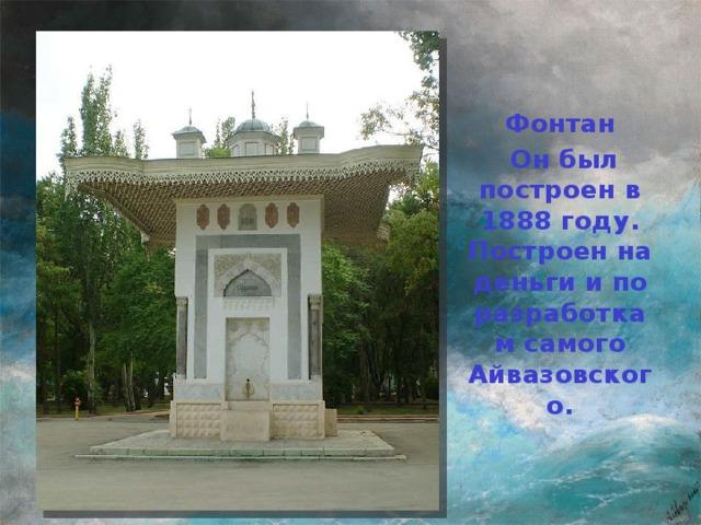 Фонтан  Он был построен в 1888 году. Построен на деньги и по разработкам самого Айвазовского.