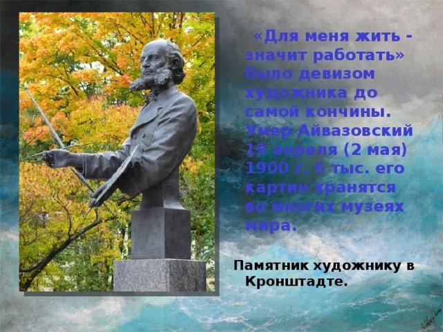 «Для меня жить - значит работать» было девизом художника до самой кончины. Умер Айвазовский 19 апреля (2 мая) 1900 г. 6 тыс. его картин хранятся во многих музеях мира.  Памятник художнику в Кронштадте.