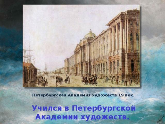 Петербургская Академия художеств 19 век.  Учился в Петербургской Академии художеств.