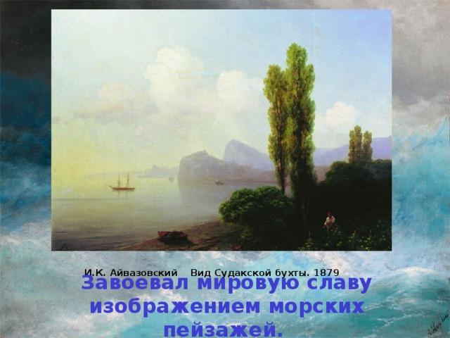 И.К. Айвазовский Вид Судакской бухты. 1879   Завоевал мировую славу изображением морских пейзажей.