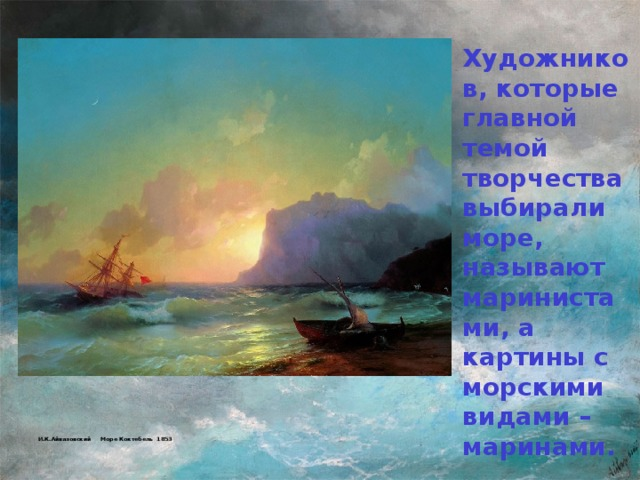 Художников, которые главной темой творчества выбирали море, называют маринистами, а картины с морскими видами – маринами.          И.К.Айвазовский Море Коктебель 1853