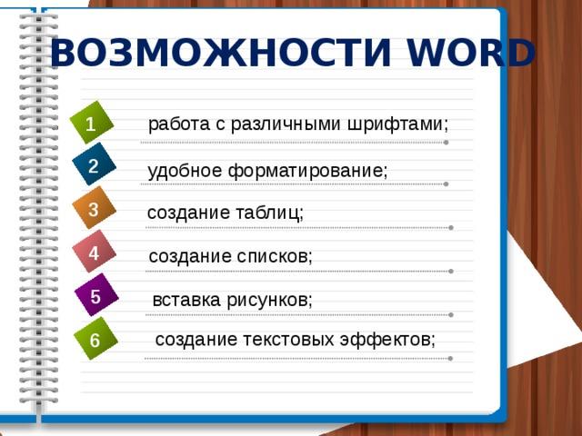 ВОЗМОЖНОСТИ WORD работа с различными шрифтами; 1 2 удобное форматирование; 3 создание таблиц; 4 создание списков; 5 вставка рисунков; создание текстовых эффектов; 6