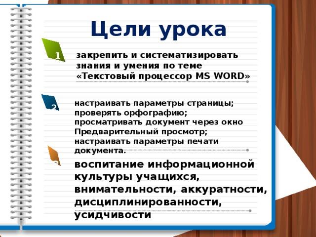Цели урока закрепить и систематизировать знания и умения по теме «Текстовый процессор MS WORD» 1 настраивать параметры страницы; проверять орфографию; просматривать документ через окно Предварительный просмотр; настраивать параметры печати документа. 2 воспитание информационной культуры учащихся, внимательности, аккуратности, дисциплинированности, усидчивости 3