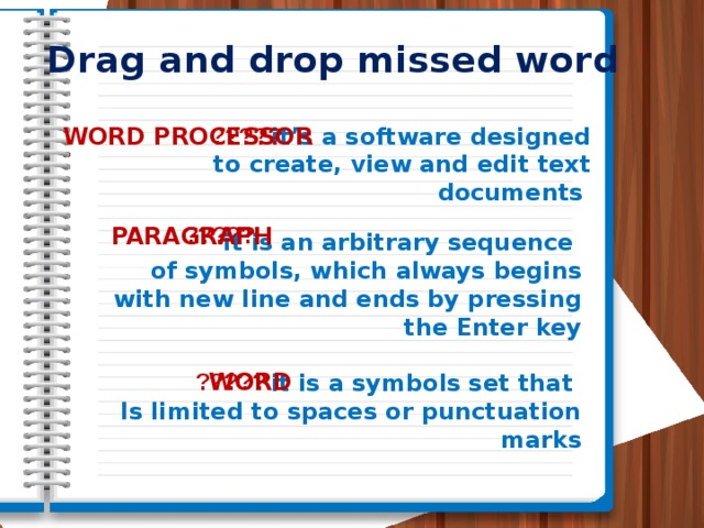 Drag and drop missed word it's a software designed WORD PROCESSOR ?????  to create, view and edit text documents ????? PARAGRAPH it is an arbitrary sequence of symbols, which always begins with new line and ends by pressing the Enter key ????? WORD it is a symbols set that Is limited to spaces or punctuation marks