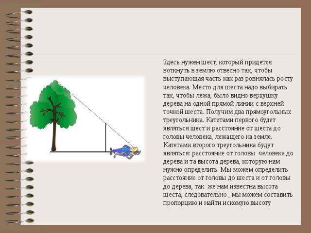 Здесь нужен шест, который придется воткнуть в землю отвесно так, чтобы выступающая часть как раз ровнялась росту человека. Место для шеста надо выбирать так, чтобы лежа, было видно верхушку дерева на одной прямой линии с верхней точкой шеста. Получим два прямоугольных треугольника. Катетами первого будет являться шест и расстояние от шеста до головы человека, лежащего на земле. Катетами второго треугольника будут являться: расстояние от головы человека до дерева и та высота дерева, которую нам нужно определить. Мы можем определить расстояние от головы до шеста и от головы до дерева, так же нам известна высота шеста, следовательно , мы можем составить пропорцию и найти искомую высоту