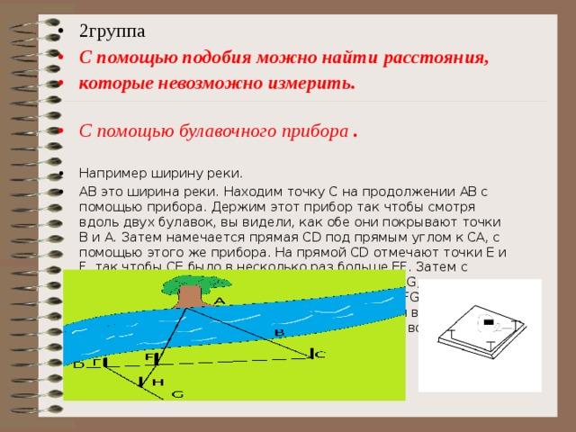2группа С помощью подобия можно найти расстояния, которые невозможно измерить.  С помощью булавочного прибора . Например ширину реки. АВ это ширина реки. Находим точку С на продолжении АВ с помощью прибора. Держим этот прибор так чтобы смотря вдоль двух булавок, вы видели, как обе они покрывают точки В и А. Затем намечается прямая СD под прямым углом к СА, с помощью этого же прибора. На прямой СD отмечают точки Е и F, так чтобы СЕ было в несколько раз больше ЕF. Затем с булавочным прибором намечают направление FG, перпендикулярное к FC. Теперь идя по прямой FG, отыскивают на этой прямой точку Н, из которой веха Е кажется покрывающей точку А. Получилось, FH во столько раз меньше АС во сколько FE меньше ЕС.