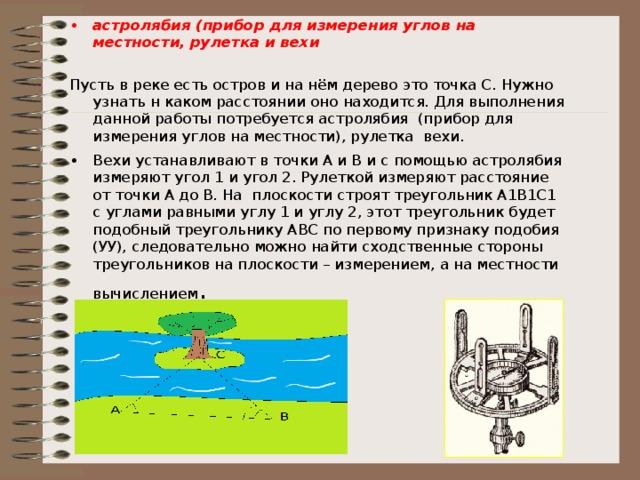 астролябия (прибор для измерения углов на местности, рулетка и вехи Пусть в реке есть остров и на нём дерево это точка С. Нужно узнать н каком расстоянии оно находится. Для выполнения данной работы потребуется астролябия (прибор для измерения углов на местности), рулетка вехи. Вехи устанавливают в точки А и В и с помощью астролябия измеряют угол 1 и угол 2. Рулеткой измеряют расстояние от точки А до В. На плоскости строят треугольник А1В1С1 с углами равными углу 1 и углу 2, этот треугольник будет подобный треугольнику АВС по первому признаку подобия (УУ), следовательно можно найти сходственные стороны треугольников на плоскости – измерением, а на местности вычислением .